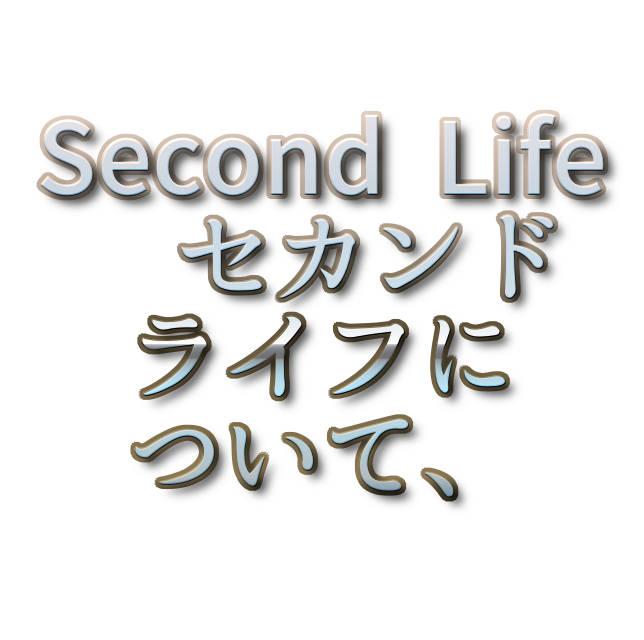文字『Second Life セカンドライフについて、』