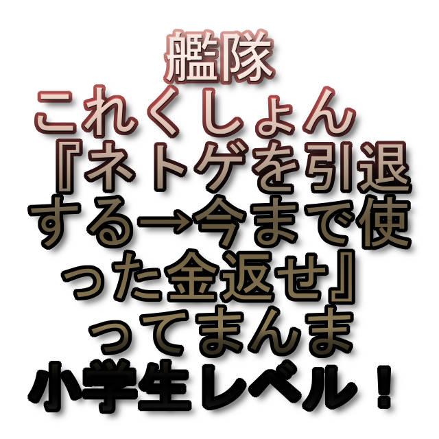 文字:艦隊これくしょん 『ネトゲを引退する→今まで使った金返せ』ってまんま小学生レベル!