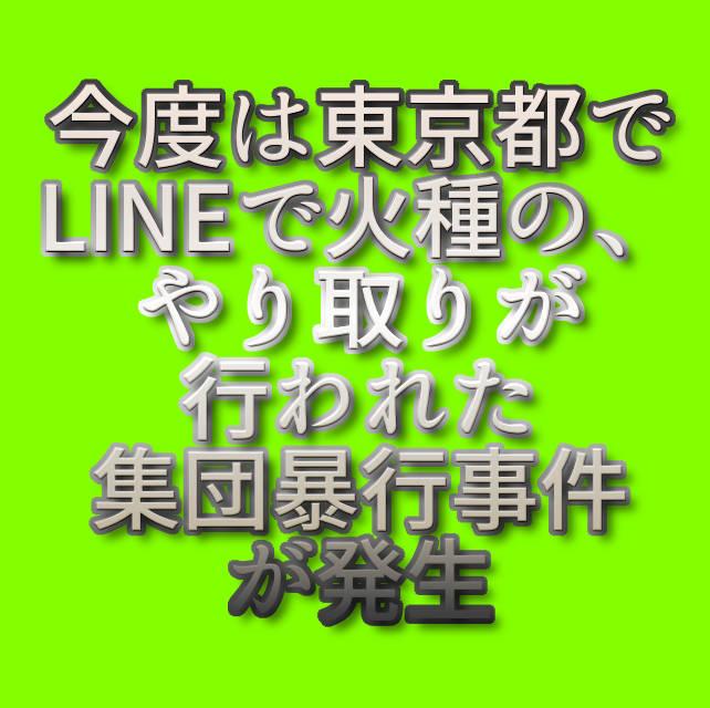 文字「今度は東京都でLINEで火種の、やり取りが行われた集団暴行事件が発生」