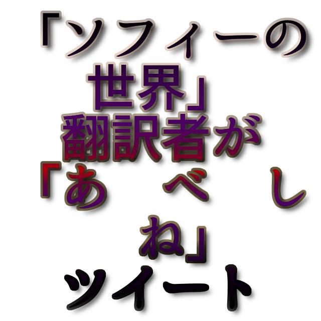 文字『「ソフィーの世界」翻訳者が「あ べ し ね」ツイート』