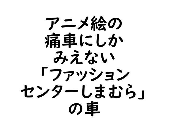 文字「アニメ絵の痛車にしかみえない「ファッションセンターしまむら」の車」