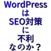 WordPressはSEO対策には不利なのか?