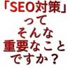 「SEO対策」ってそんな重要なことですか?