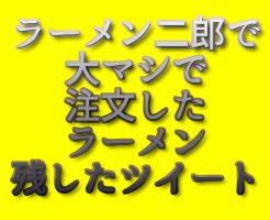 文字『ラーメン二郎で大マシで注文したラーメン残したツイート』