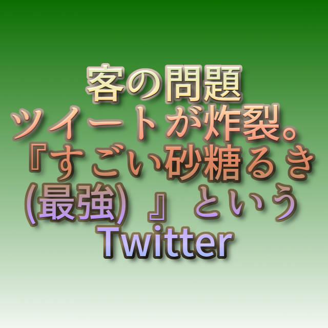 文字『客の問題ツイートが炸裂。『すごい砂糖るき(最強) 』というTwitter』