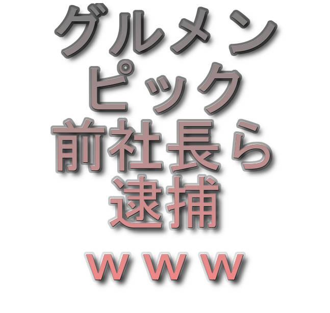 文字『グルメンピック前社長ら逮捕www』