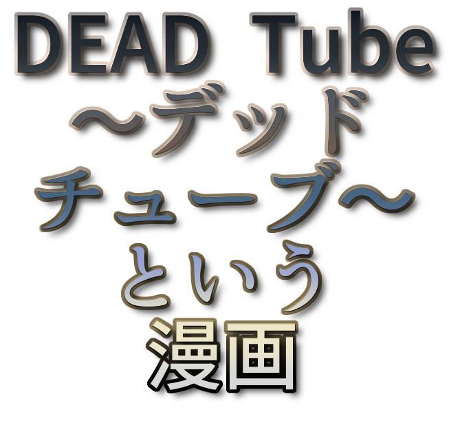 文字『DEAD Tube ~デッドチューブ~という漫画』