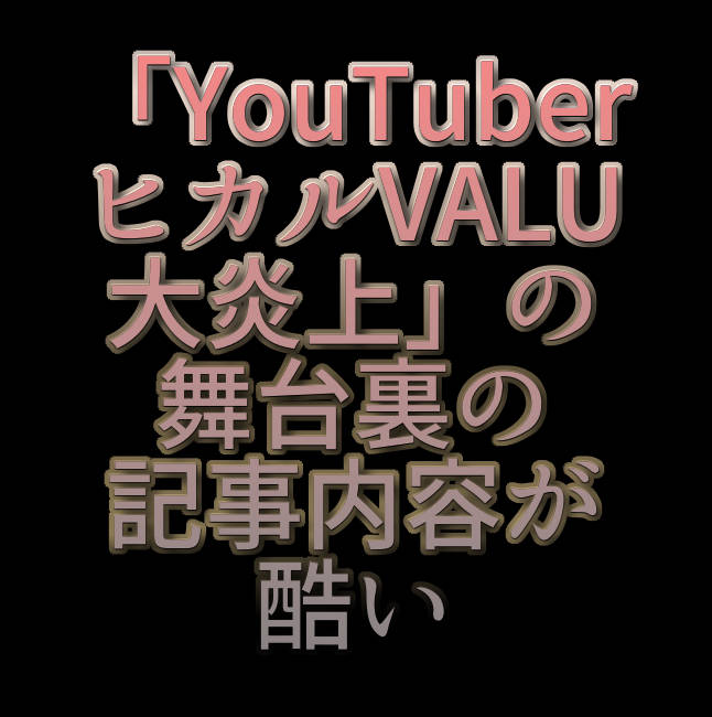 文字『「YouTuberヒカルVALU大炎上」の舞台裏の記事内容が酷い』
