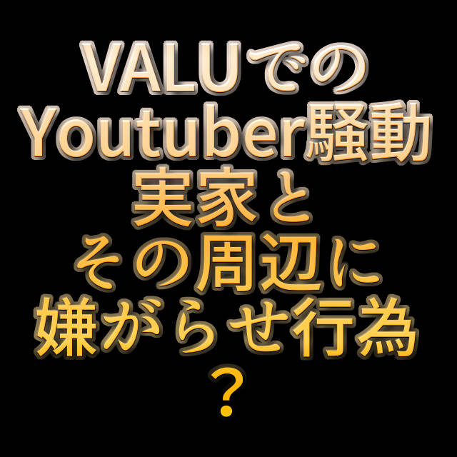 文字『VALUでのYoutuber騒動 実家とその周辺に嫌がらせ行為?』