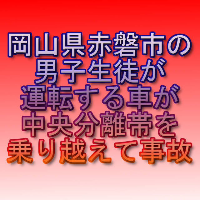 文字『岡山県赤磐市の男子生徒が運転する車が中央分離帯を乗り越えて事故』
