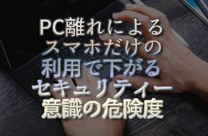 文字『PC離れによるスマホだけの利用で下がるセキュリティー意識の危険度』