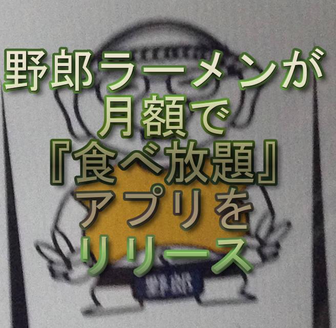 文字:野郎ラーメンが月額で『食べ放題』アプリをリリース