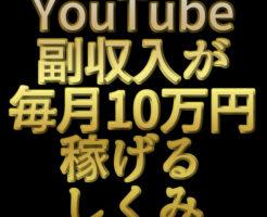 文字「YouTube副収入が毎月10万円稼げるしくみ」