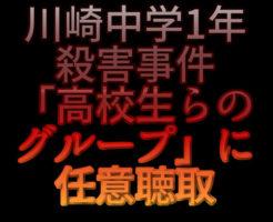 文字『川崎中学1年殺害事件「高校生らのグループ」に任意聴取』