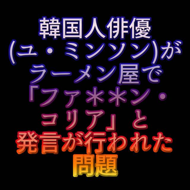 文字『韓国人俳優(ユ・ミンソン)がラーメン屋で「ファ**ン・コリア」と発言が行われた問題』