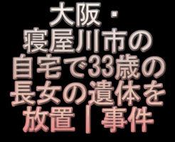 文字「大阪・寝屋川市の自宅で33歳の長女の遺体を放置|事件」