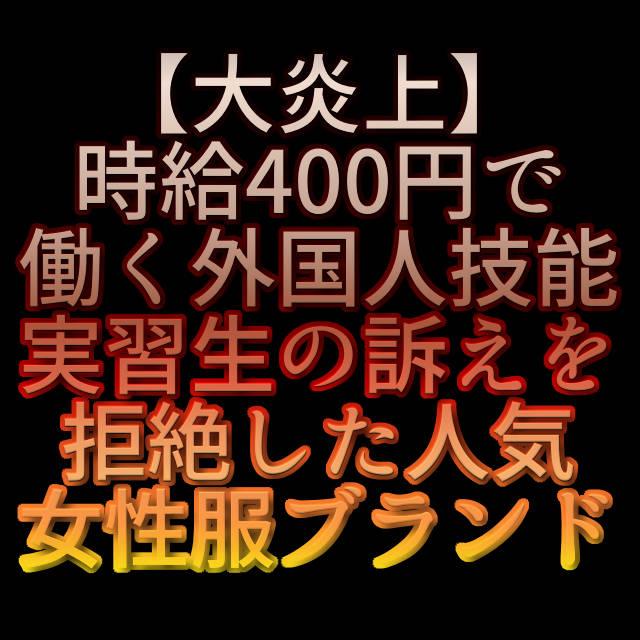 文字「【大炎上】時給400円で働く外国人技能実習生の訴えを拒絶した人気女性服ブランド」