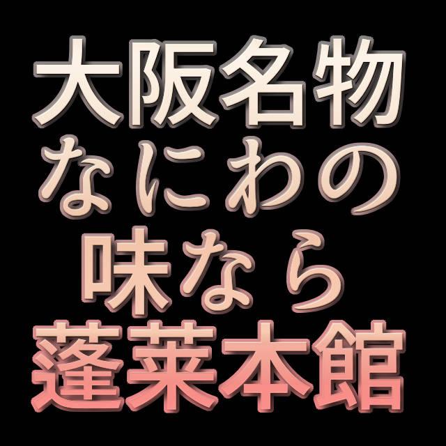 文字「大阪名物なにわの味なら蓬莱本館!」