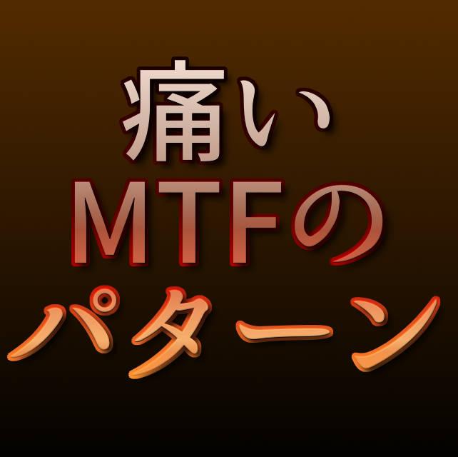 文字『痛いMTFのパターン』