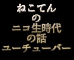 文字「ねこてんのニコ生時代の話 ユーチューバー」