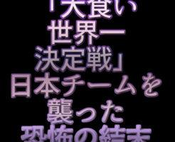 文字『「大食い世界一決定戦」日本チームを襲った恐怖の結末』