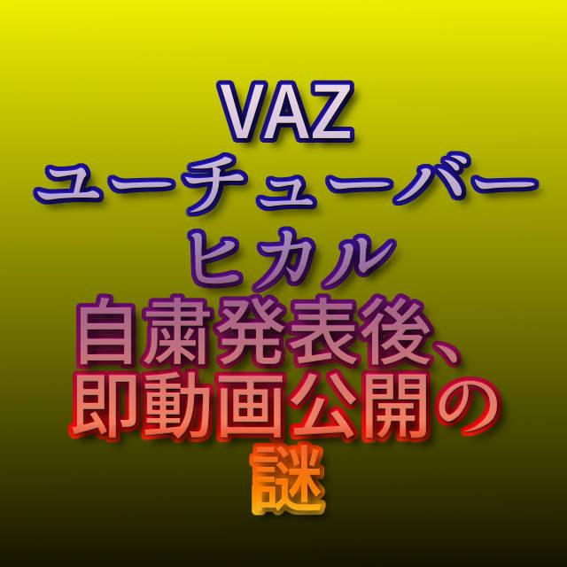 文字『VAZユーチューバー ヒカル 自粛発表後、即動画公開の謎』