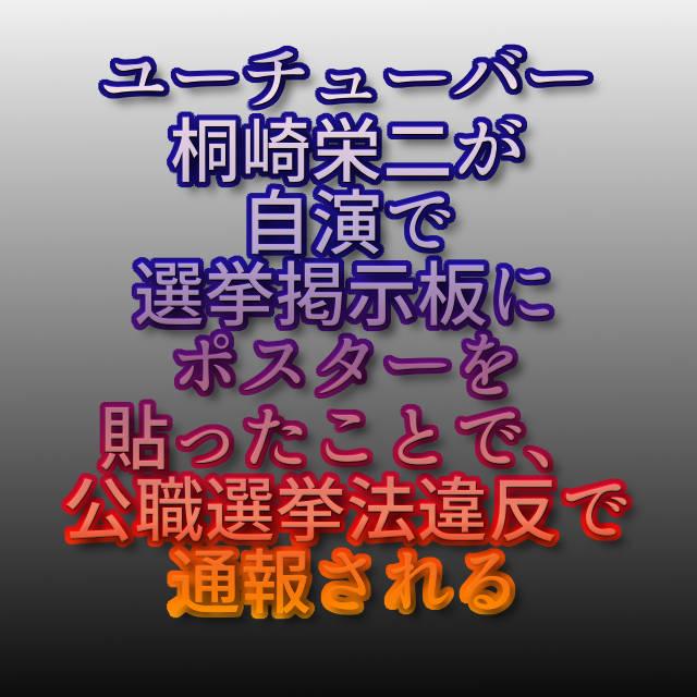 文字『ユーチューバー桐崎栄二が自演で選挙掲示板にポスターを貼ったことで、公職選挙法違反で通報される』
