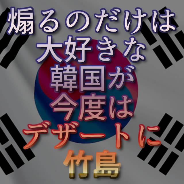 文字『煽るのだけは大好きな韓国が今度はデザートに竹島』