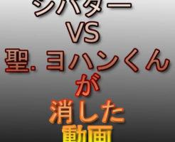 シバター VS 聖.ヨハンくんが消した動画