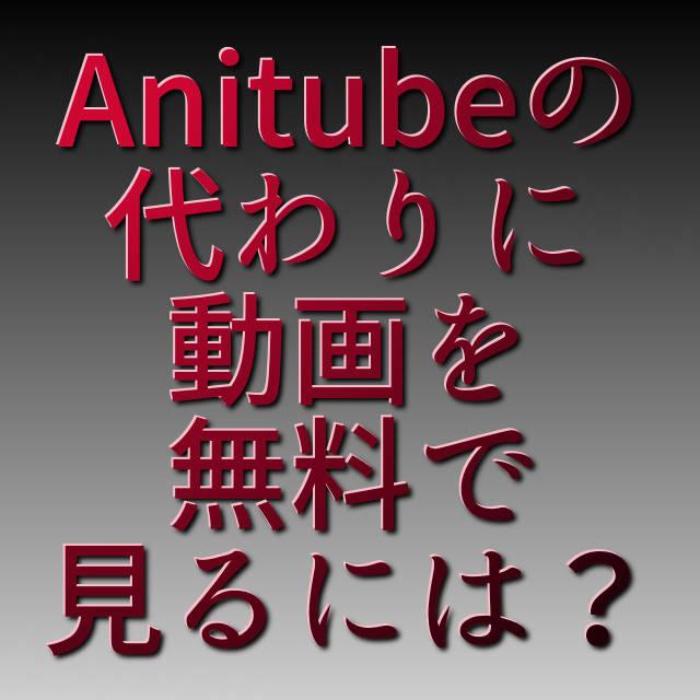 文字『Anitubeの代わりに動画を無料で見るには?』
