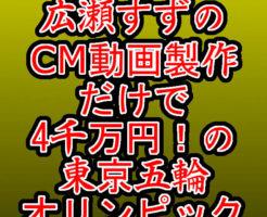 文字『広瀬すずのCM動画製作だけで4千万円!の東京五輪|オリンピック』
