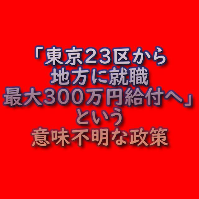 文字『「東京23区から地方に就職 最大300万円給付へ」という意味不明な政策』