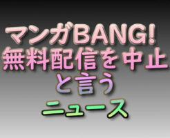 文字『マンガBANG! 無料配信を中止と言うニュース』