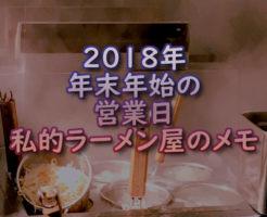 2018年 年末年始の営業日 私的ラーメン屋のメモ