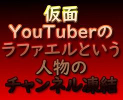仮面YouTuberのラファエルという人物のチャンネル凍結