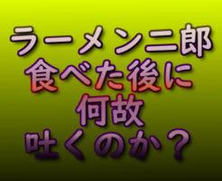 ラーメン二郎食べた後に何故吐くのか?