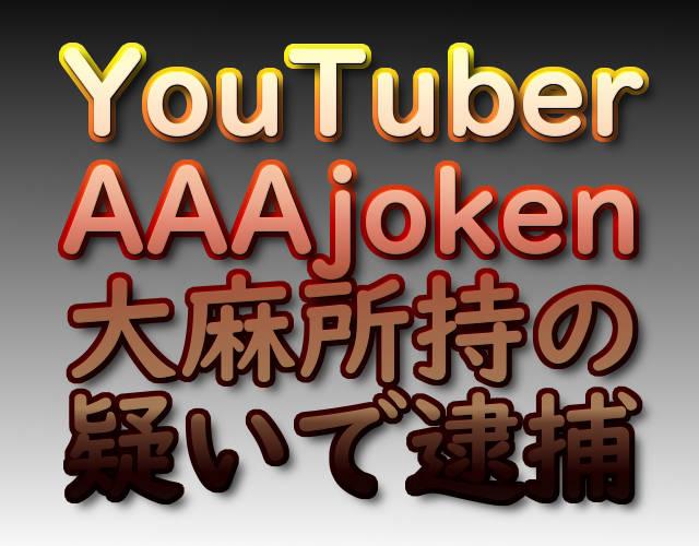 YouTuber AAAjoken 大麻所持の疑いで逮捕