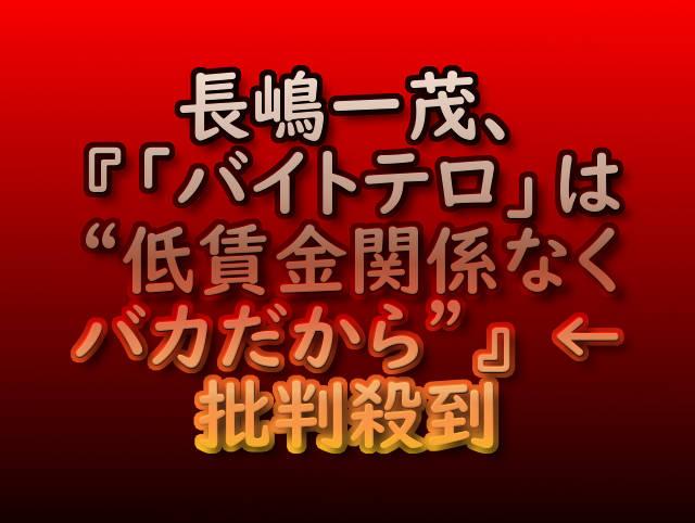"""長嶋一茂、『「バイトテロ」は""""低賃金関係なくバカだから""""』 ←批判殺到"""