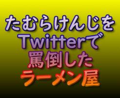 文字「たむらけんじをTwitterで罵倒したラーメン屋」