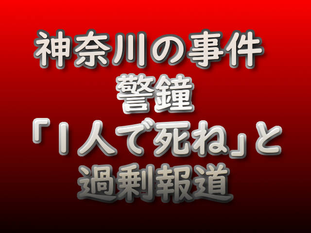 文字『神奈川の事件 警鐘「1人で死ね」と過剰報道』