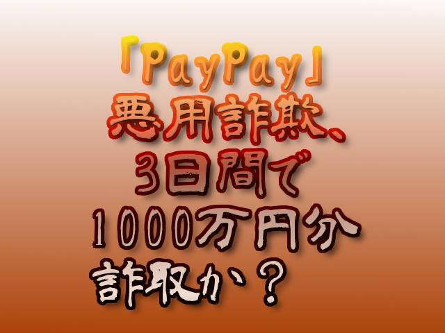文字『「PayPay」悪用詐欺、3日間で1000万円分詐取か? 』