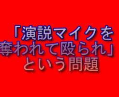 「演説マイクを奪われて殴られ」という問題|被害者 立花孝志