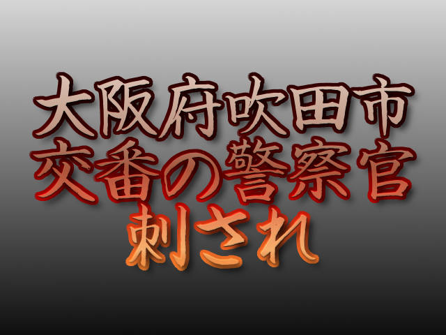 文字「大阪府吹田市 交番の警察官刺され 」