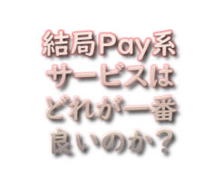 文字『結局Pay系サービスはどれが一番良いのか?』