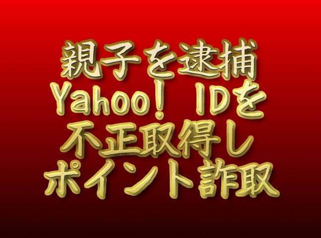 文字「親子を逮捕 Yahoo! IDを不正取得しポイント詐取」