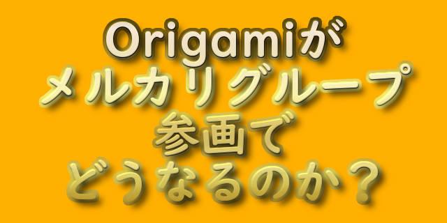 Origamiがメルカリグループ参画でどうなるのか?