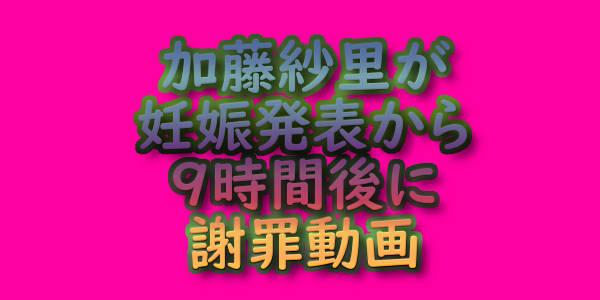文字『加藤紗里が妊娠発表から9時間後に謝罪動画』