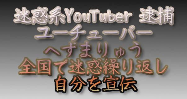 迷惑系YouTuber 逮捕ユーチューバー へずまりゅう 全国で迷惑繰り返し 自分を宣伝