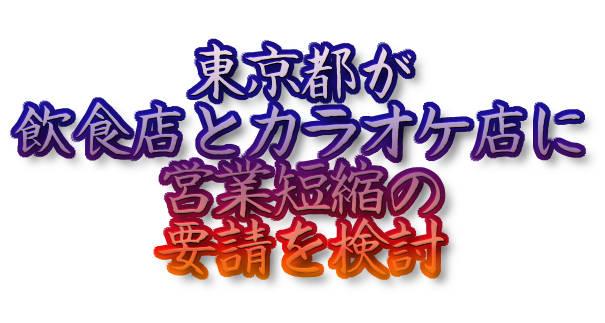 東京都が飲食店とカラオケ店に営業短縮の要請を検討
