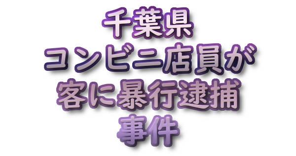 千葉県 コンビニ店員が客に暴行逮捕 事件